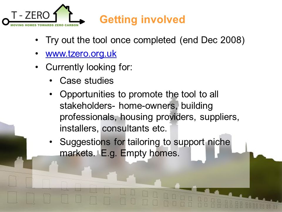 Try out the tool once completed (end Dec 2008) www.tzero.org.uk Currently looking for: Case studies Opportunities to promote the tool to all stakeholders- home-owners, building professionals, housing providers, suppliers, installers, consultants etc.