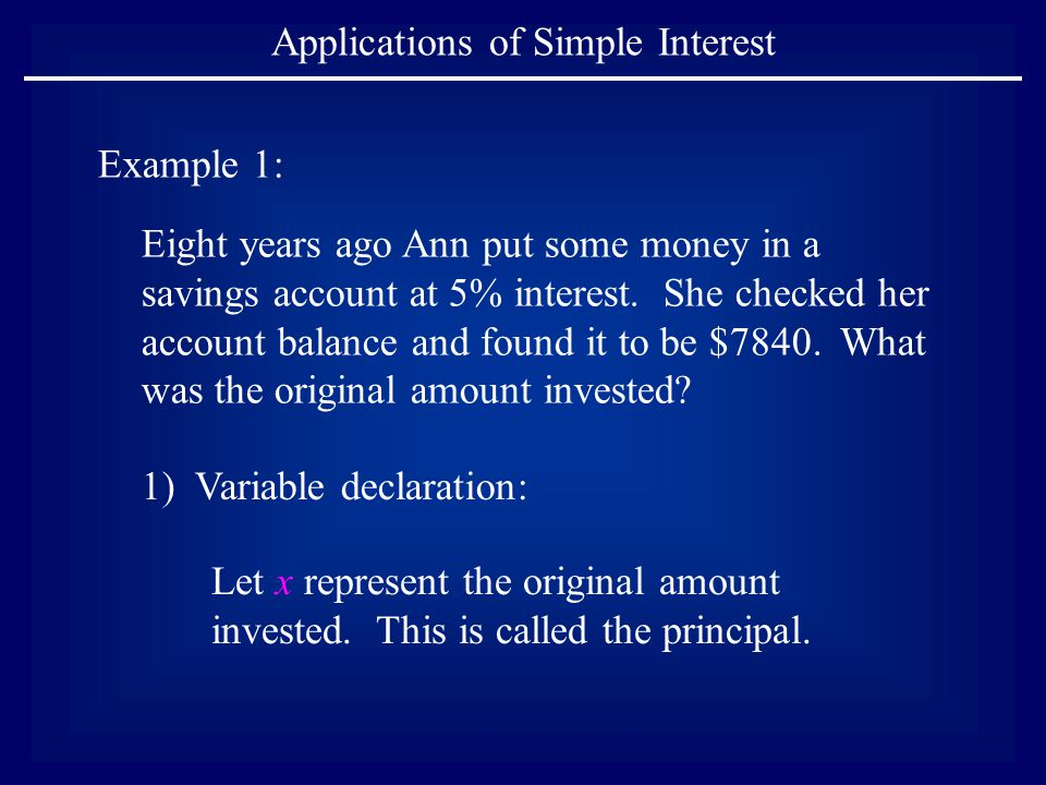 Applications of Simple Interest Example 1: Eight years ago Ann put some money in a savings account at 5% interest. She checked her account balance and