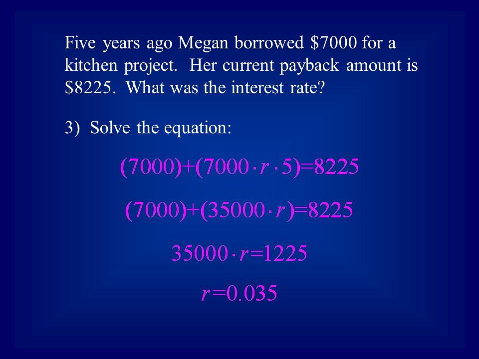3) Solve the equation: Five years ago Megan borrowed $7000 for a kitchen project. Her current payback amount is $8225. What was the interest rate?
