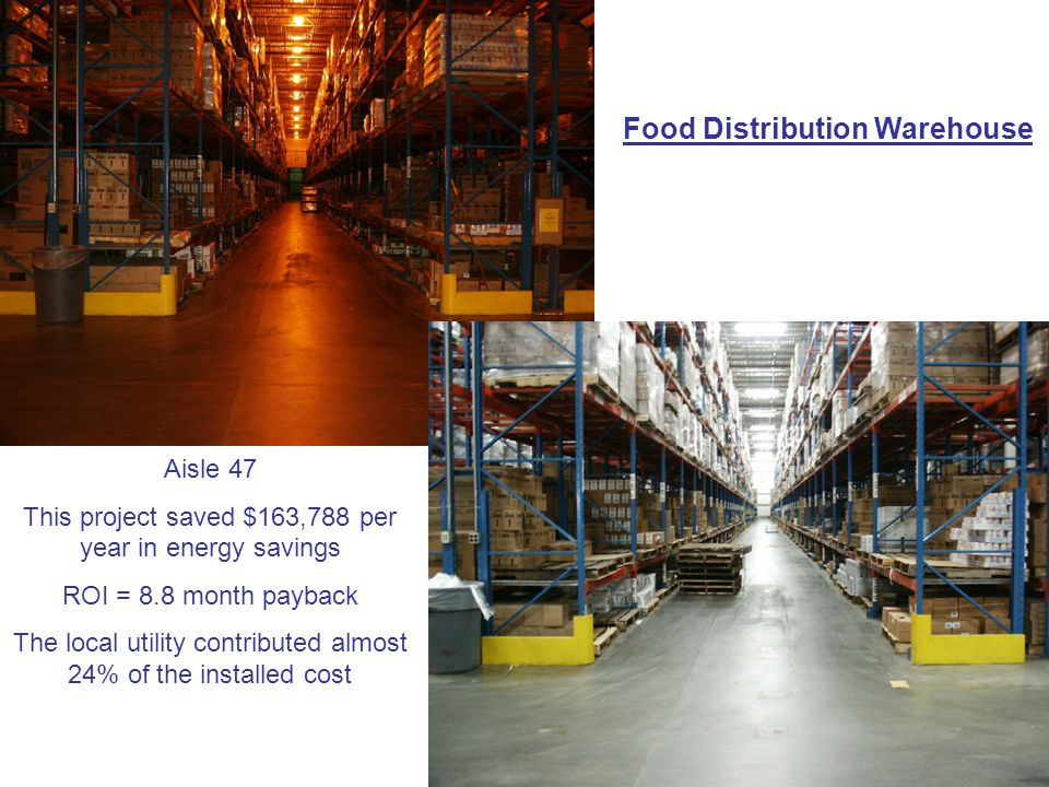 Food Distribution Warehouse Aisle 47 This project saved $163,788 per year in energy savings ROI = 8.8 month payback The local utility contributed almost 24% of the installed cost
