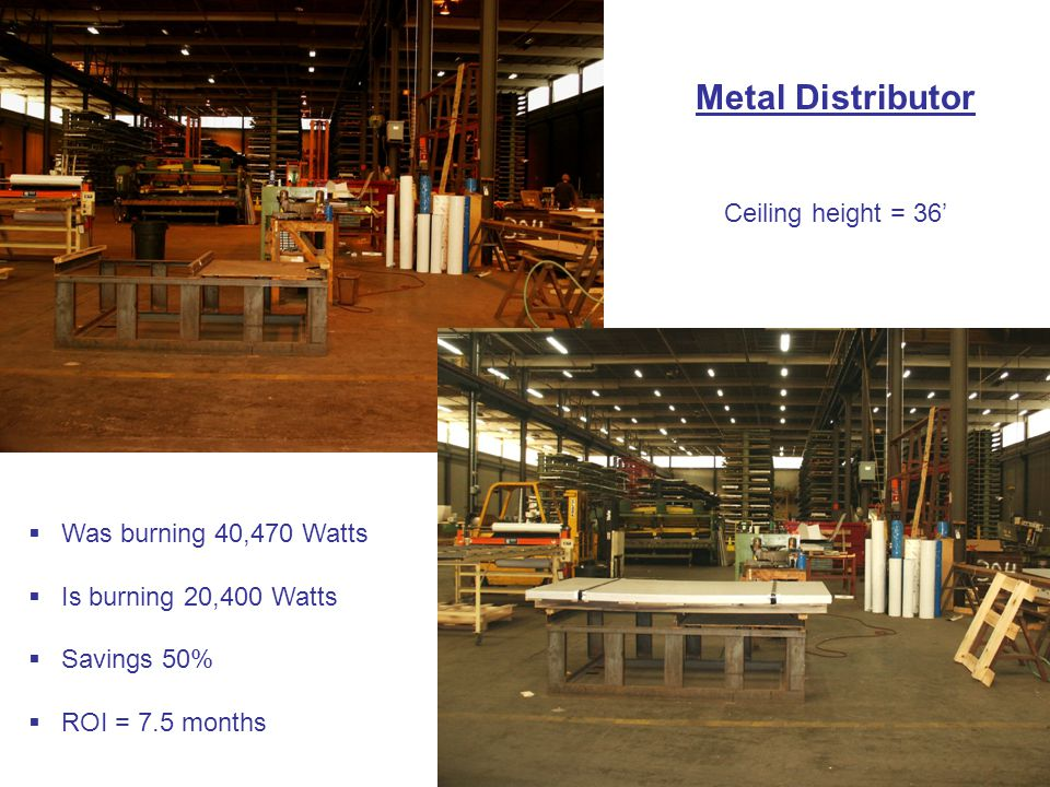 Metal Distributor Ceiling height = 36'  Was burning 40,470 Watts  Is burning 20,400 Watts  Savings 50%  ROI = 7.5 months