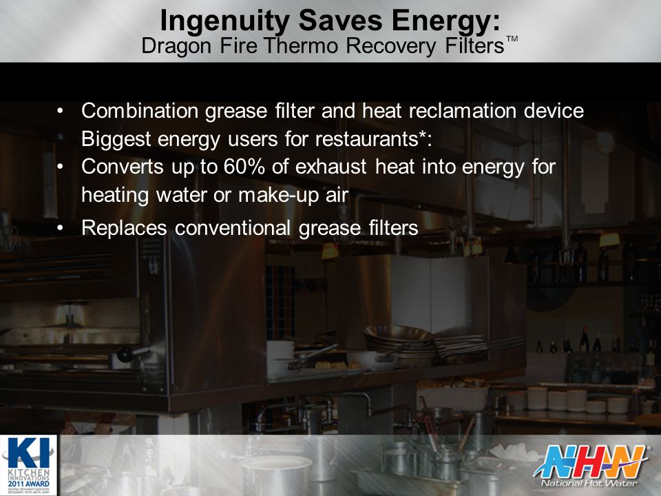 Ingenuity Saves Energy: Dragon Fire Thermo Recovery Filters ™ Combination grease filter and heat reclamation device Biggest energy users for restaurants*: Converts up to 60% of exhaust heat into energy for heating water or make-up air Replaces conventional grease filters
