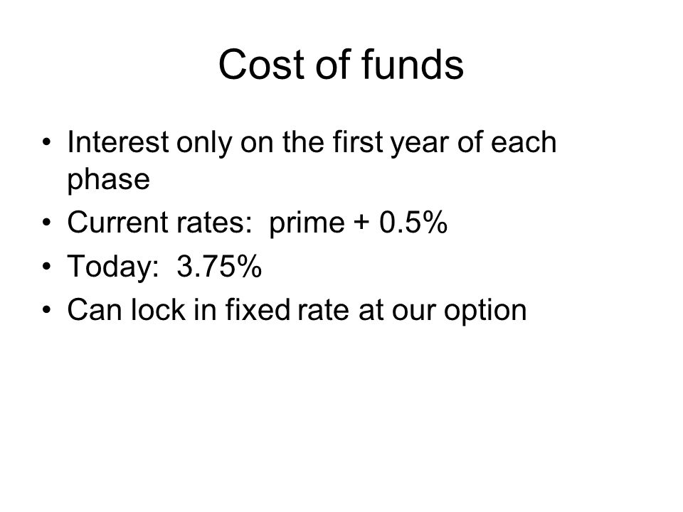 Cost of funds Interest only on the first year of each phase Current rates: prime + 0.5% Today: 3.75% Can lock in fixed rate at our option