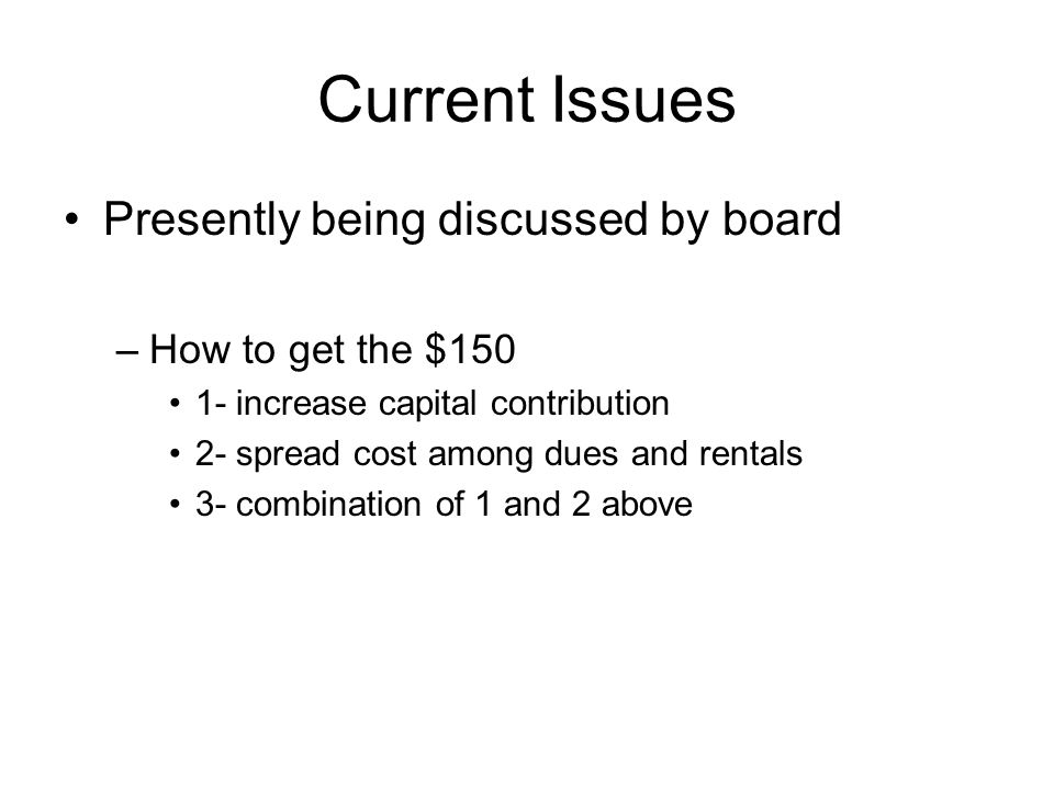 Current Issues Presently being discussed by board –How to get the $150 1- increase capital contribution 2- spread cost among dues and rentals 3- combination of 1 and 2 above