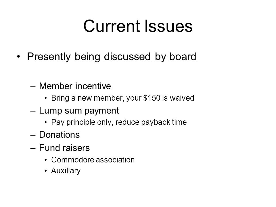 Current Issues Presently being discussed by board –Member incentive Bring a new member, your $150 is waived –Lump sum payment Pay principle only, reduce payback time –Donations –Fund raisers Commodore association Auxillary