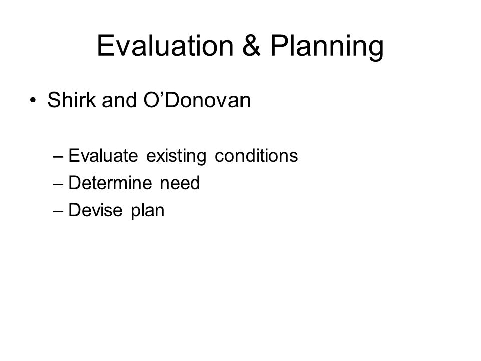 Evaluation & Planning Shirk and O'Donovan –Evaluate existing conditions –Determine need –Devise plan