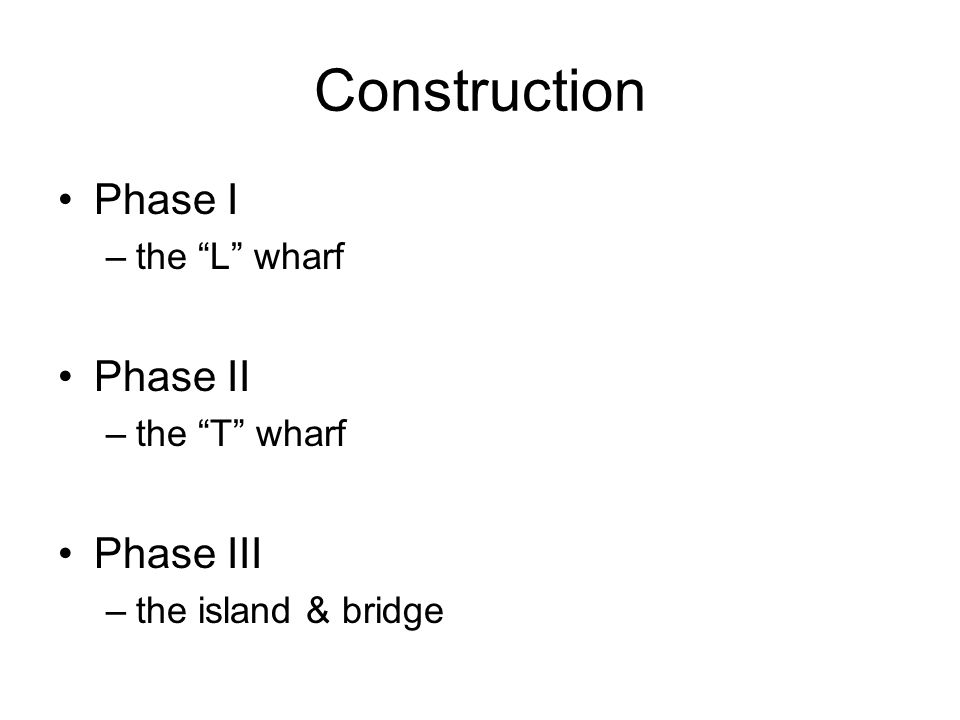 Construction Phase I –the L wharf Phase II –the T wharf Phase III –the island & bridge