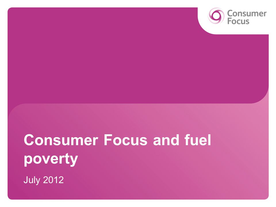 Consumer Focus and fuel poverty July 2012