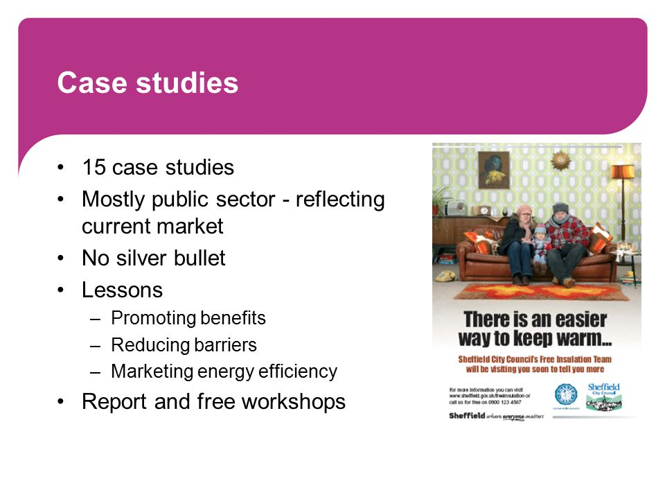 Case studies 15 case studies Mostly public sector - reflecting current market No silver bullet Lessons –Promoting benefits –Reducing barriers –Marketing energy efficiency Report and free workshops