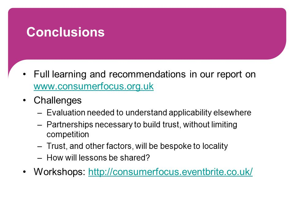 Conclusions Full learning and recommendations in our report on www.consumerfocus.org.uk www.consumerfocus.org.uk Challenges –Evaluation needed to unde