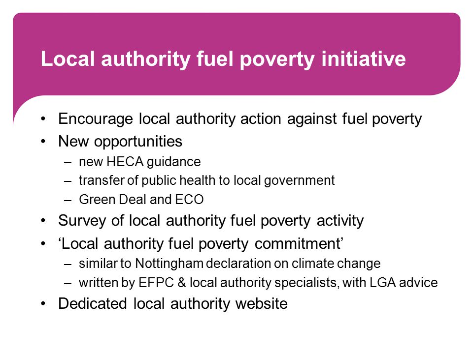 Local authority fuel poverty initiative Encourage local authority action against fuel poverty New opportunities –new HECA guidance –transfer of public health to local government –Green Deal and ECO Survey of local authority fuel poverty activity 'Local authority fuel poverty commitment' –similar to Nottingham declaration on climate change –written by EFPC & local authority specialists, with LGA advice Dedicated local authority website