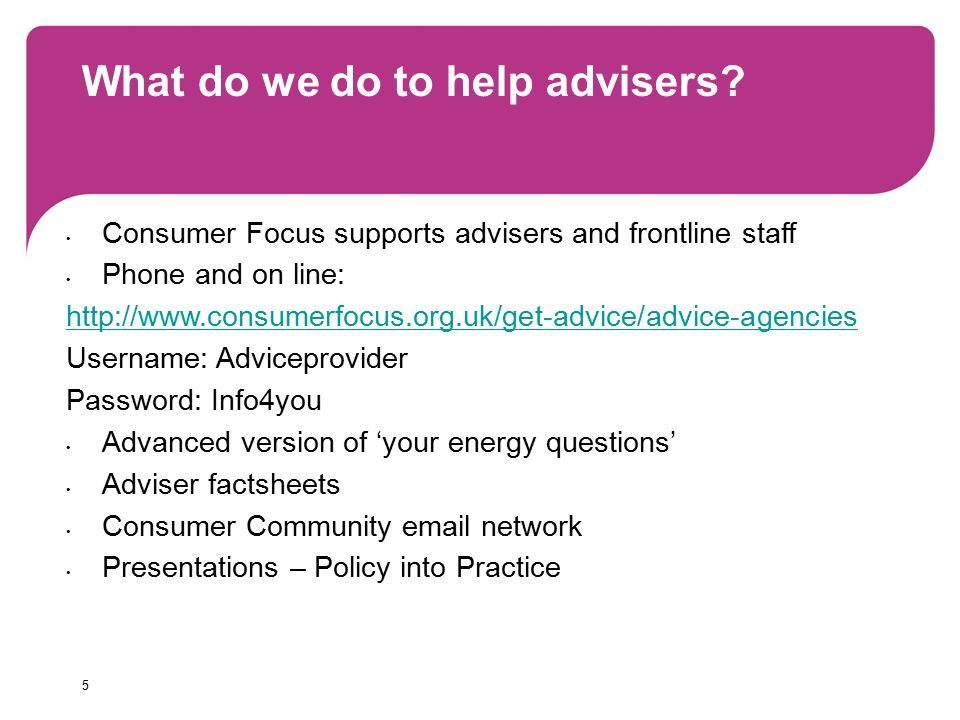 5 What do we do to help advisers? Consumer Focus supports advisers and frontline staff Phone and on line: http://www.consumerfocus.org.uk/get-advice/a