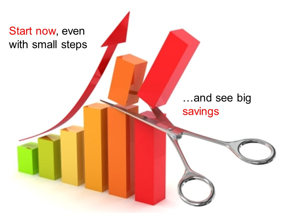 Start now, even with small steps …and see big savings