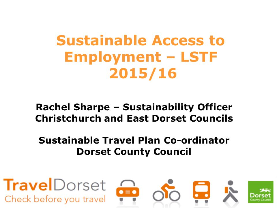 Sustainable Access to Employment – LSTF 2015/16 Rachel Sharpe – Sustainability Officer Christchurch and East Dorset Councils Sustainable Travel Plan Co-ordinator Dorset County Council