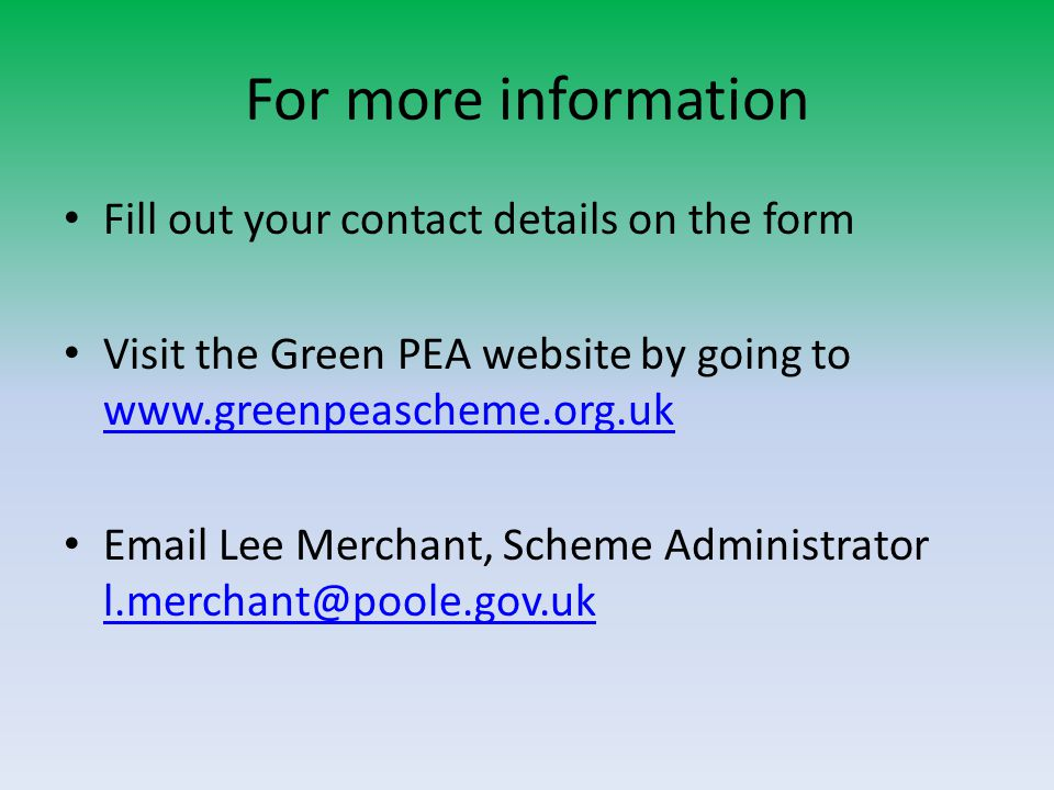For more information Fill out your contact details on the form Visit the Green PEA website by going to www.greenpeascheme.org.uk www.greenpeascheme.org.uk Email Lee Merchant, Scheme Administrator l.merchant@poole.gov.uk l.merchant@poole.gov.uk
