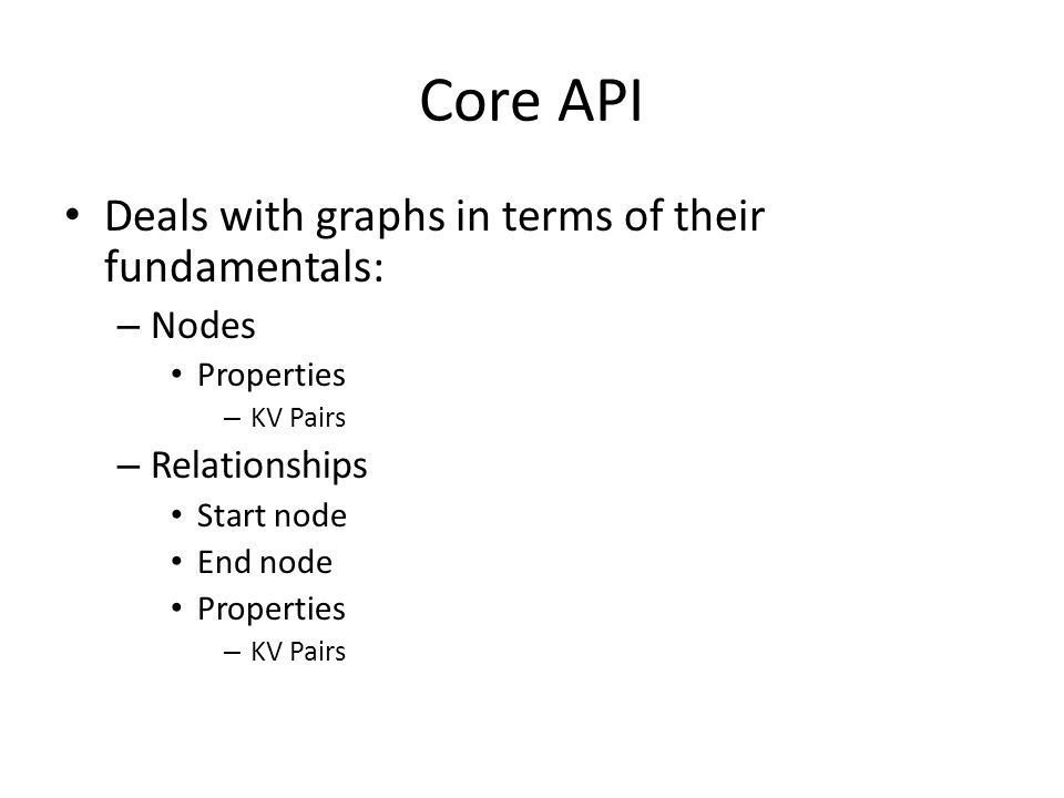 Core API Deals with graphs in terms of their fundamentals: – Nodes Properties – KV Pairs – Relationships Start node End node Properties – KV Pairs