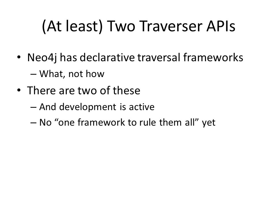 (At least) Two Traverser APIs Neo4j has declarative traversal frameworks – What, not how There are two of these – And development is active – No one framework to rule them all yet