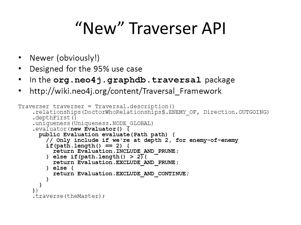 New Traverser API Newer (obviously!) Designed for the 95% use case In the org.neo4j.graphdb.traversal package http://wiki.neo4j.org/content/Traversal_Framework Traverser traverser = Traversal.description().relationships(DoctorWhoRelationships§.ENEMY_OF, Direction.OUTGOING).depthFirst().uniqueness(Uniqueness.NODE_GLOBAL).evaluator(new Evaluator() { public Evaluation evaluate(Path path) { // Only include if we re at depth 2, for enemy-of-enemy if(path.length() == 2) { return Evaluation.INCLUDE_AND_PRUNE; } else if(path.length() > 2){ return Evaluation.EXCLUDE_AND_PRUNE; } else { return Evaluation.EXCLUDE_AND_CONTINUE; } }).traverse(theMaster);