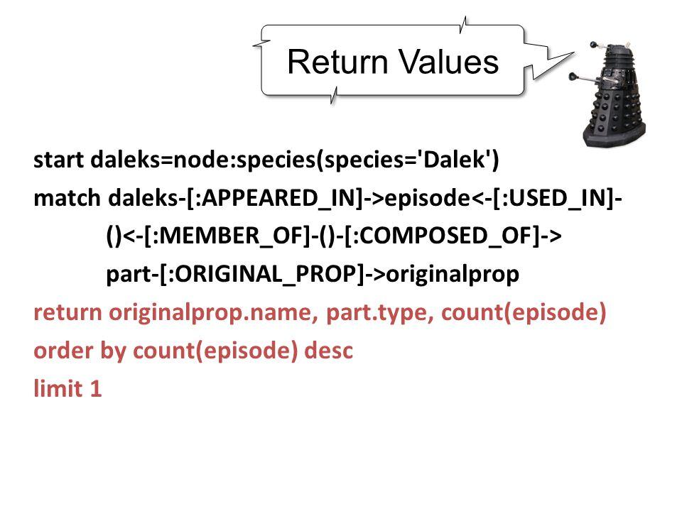 start daleks=node:species(species= Dalek ) match daleks-[:APPEARED_IN]->episode<-[:USED_IN]- () part-[:ORIGINAL_PROP]->originalprop return originalprop.name, part.type, count(episode) order by count(episode) desc limit 1 Return Values