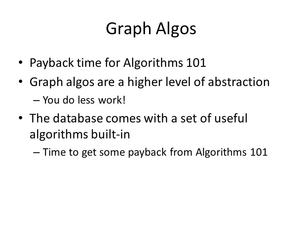 Graph Algos Payback time for Algorithms 101 Graph algos are a higher level of abstraction – You do less work.