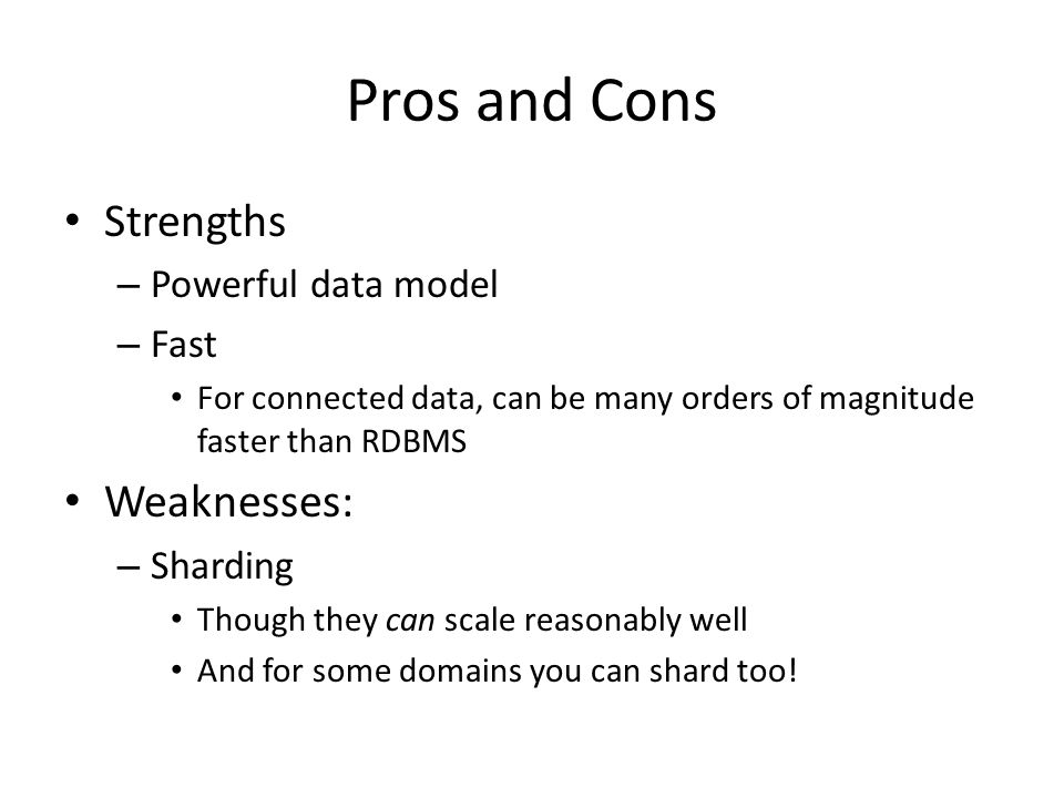 Pros and Cons Strengths – Powerful data model – Fast For connected data, can be many orders of magnitude faster than RDBMS Weaknesses: – Sharding Though they can scale reasonably well And for some domains you can shard too!