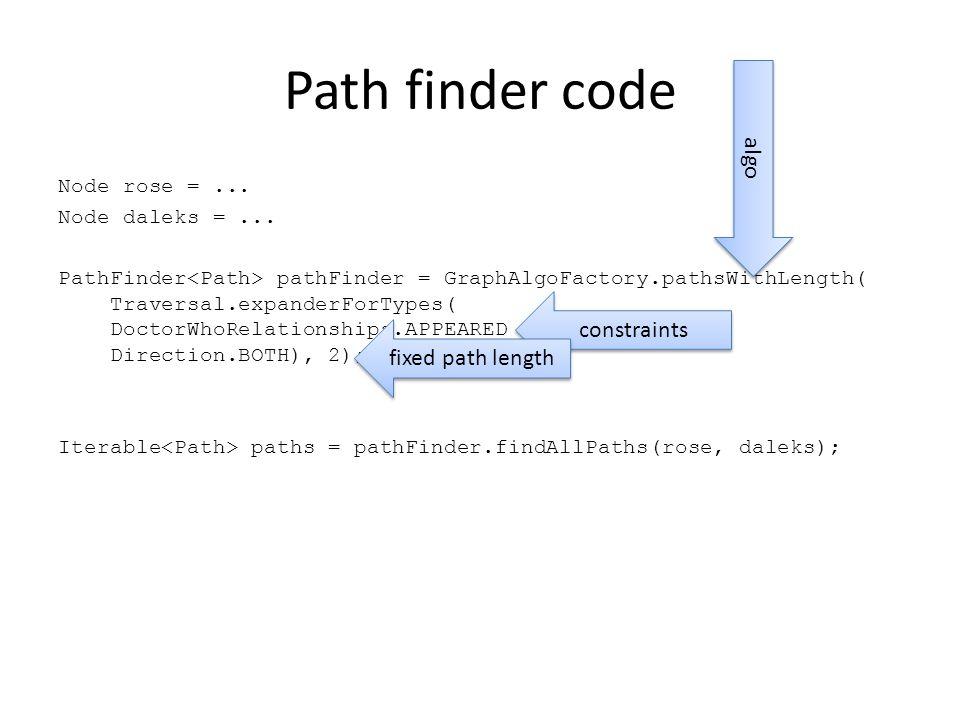 Path finder code Node rose =... Node daleks =... PathFinder pathFinder = GraphAlgoFactory.pathsWithLength( Traversal.expanderForTypes( DoctorWhoRelati
