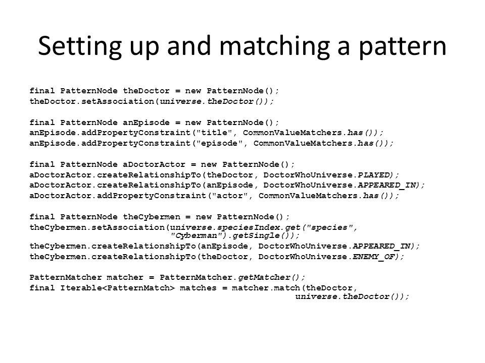 Setting up and matching a pattern final PatternNode theDoctor = new PatternNode(); theDoctor.setAssociation(universe.theDoctor()); final PatternNode anEpisode = new PatternNode(); anEpisode.addPropertyConstraint( title , CommonValueMatchers.has()); anEpisode.addPropertyConstraint( episode , CommonValueMatchers.has()); final PatternNode aDoctorActor = new PatternNode(); aDoctorActor.createRelationshipTo(theDoctor, DoctorWhoUniverse.PLAYED); aDoctorActor.createRelationshipTo(anEpisode, DoctorWhoUniverse.APPEARED_IN); aDoctorActor.addPropertyConstraint( actor , CommonValueMatchers.has()); final PatternNode theCybermen = new PatternNode(); theCybermen.setAssociation(universe.speciesIndex.get( species , Cyberman ).getSingle()); theCybermen.createRelationshipTo(anEpisode, DoctorWhoUniverse.APPEARED_IN); theCybermen.createRelationshipTo(theDoctor, DoctorWhoUniverse.ENEMY_OF); PatternMatcher matcher = PatternMatcher.getMatcher(); final Iterable matches = matcher.match(theDoctor, universe.theDoctor());