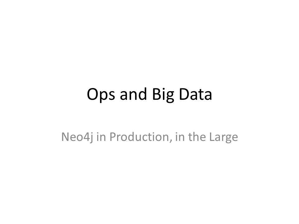 Ops and Big Data Neo4j in Production, in the Large