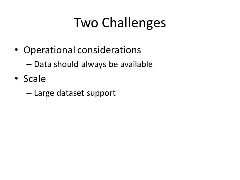 Two Challenges Operational considerations – Data should always be available Scale – Large dataset support
