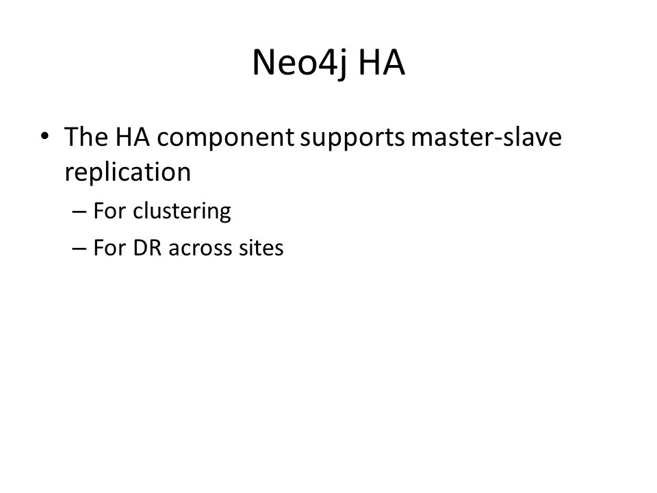 Neo4j HA The HA component supports master-slave replication – For clustering – For DR across sites