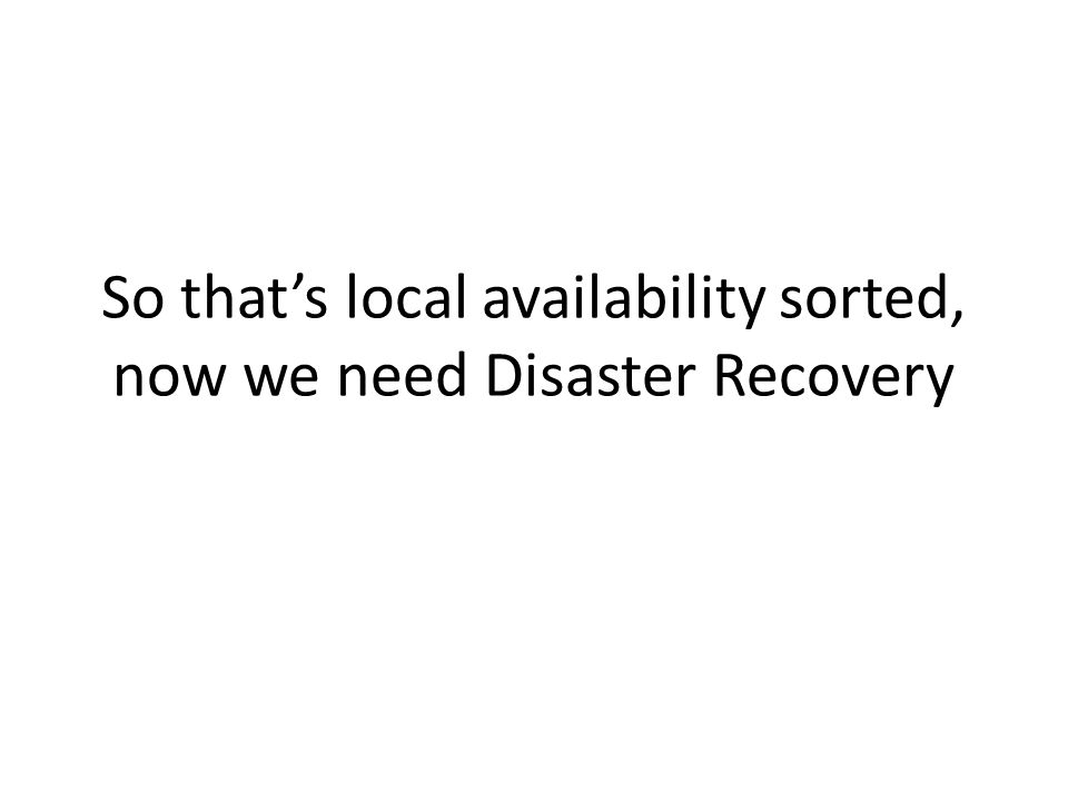 So that's local availability sorted, now we need Disaster Recovery