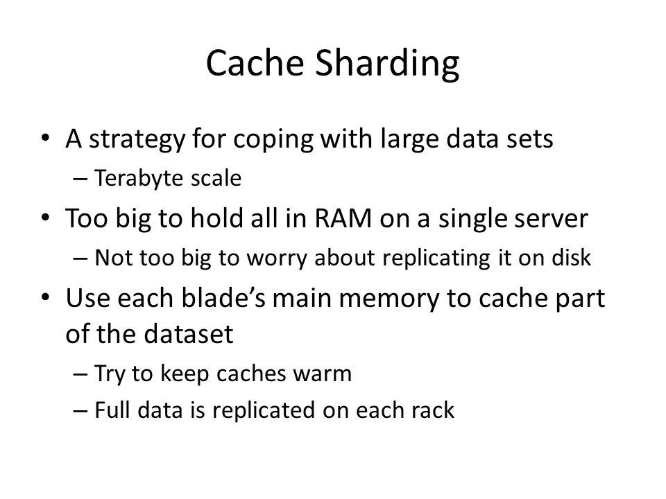 Cache Sharding A strategy for coping with large data sets – Terabyte scale Too big to hold all in RAM on a single server – Not too big to worry about replicating it on disk Use each blade's main memory to cache part of the dataset – Try to keep caches warm – Full data is replicated on each rack