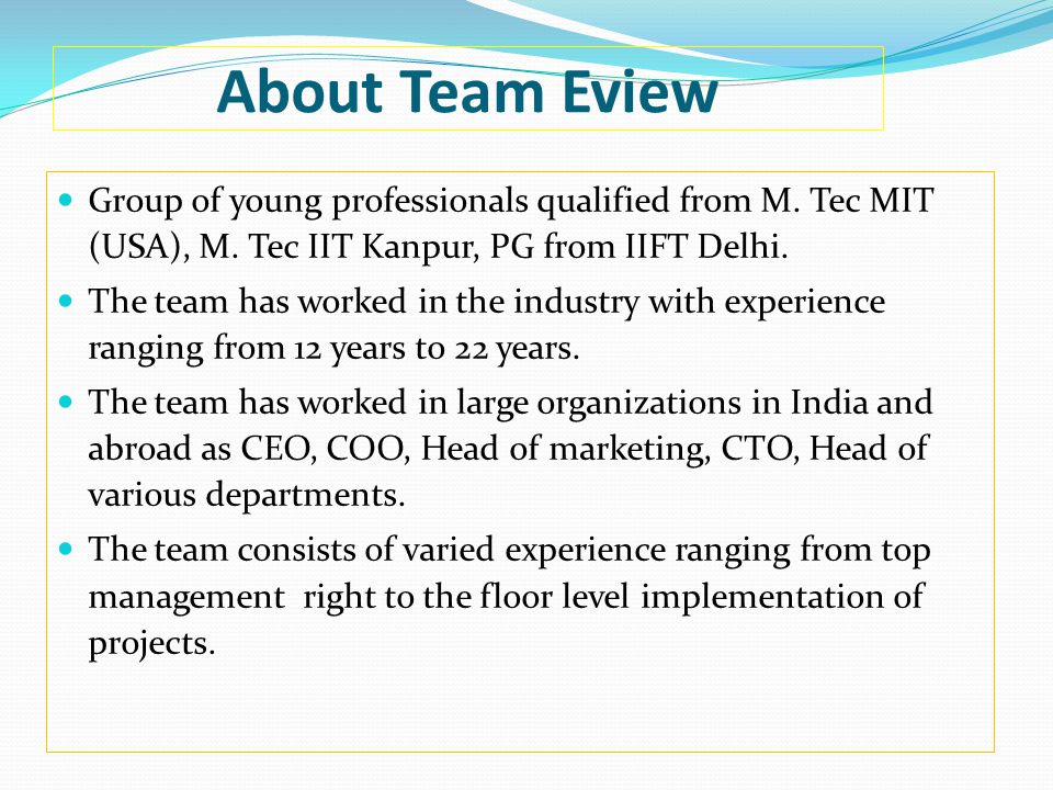 About Team Eview Group of young professionals qualified from M. Tec MIT (USA), M. Tec IIT Kanpur, PG from IIFT Delhi. The team has worked in the indus