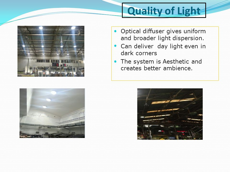 Quality of Light Optical diffuser gives uniform and broader light dispersion. Can deliver day light even in dark corners The system is Aesthetic and c