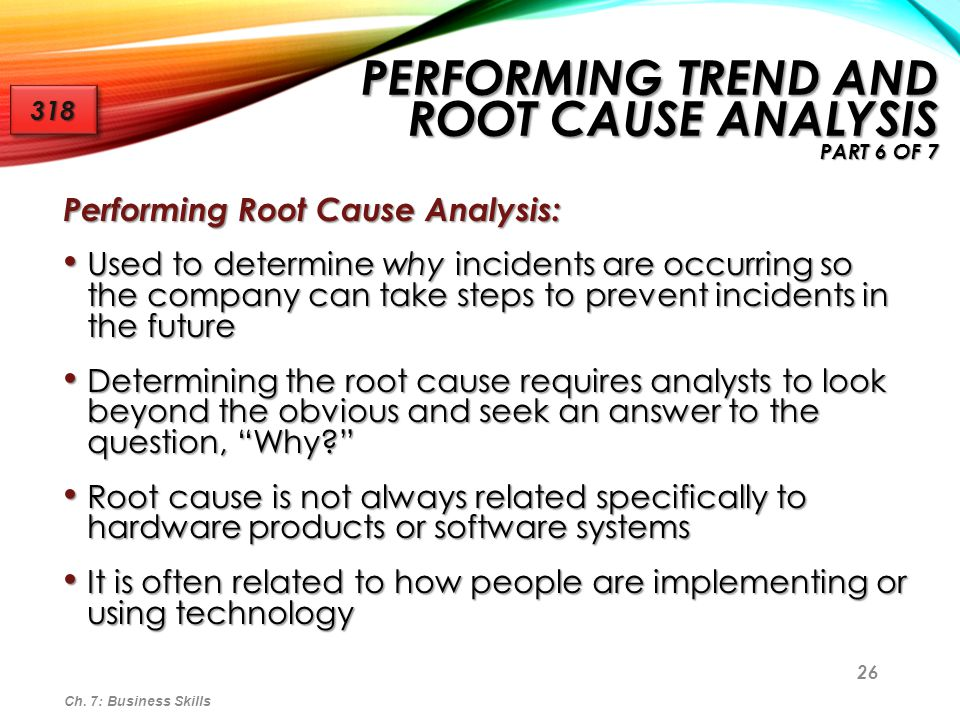 27 Trend and root cause analysis work hand-in-hand Trend and root cause analysis work hand-in-hand Root cause analysis is the more difficult of the two disciplines Root cause analysis is the more difficult of the two disciplines Companies that fail to capture and then eliminate root cause put themselves at risk for incidents to happen again Companies that fail to capture and then eliminate root cause put themselves at risk for incidents to happen again Ultimately, customers would prefer that incidents be prevented Ultimately, customers would prefer that incidents be prevented Ch.