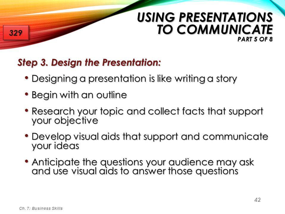 42 Step 3. Design the Presentation: Designing a presentation is like writing a story Designing a presentation is like writing a story Begin with an ou