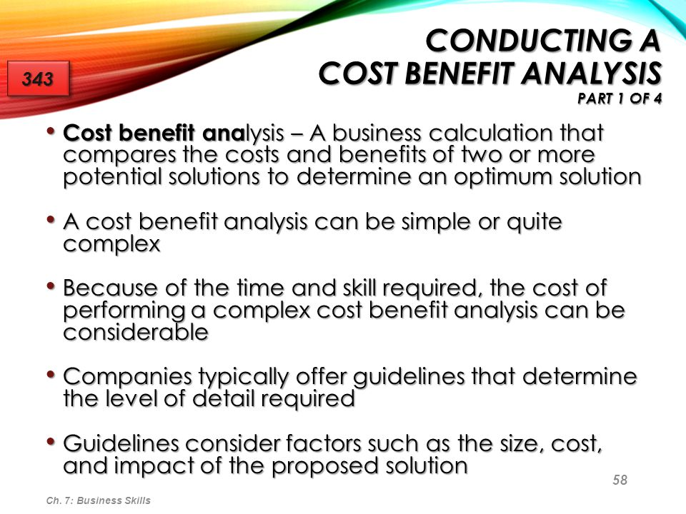 59 In its simplest form, a cost benefit analysis uses only financial costs and financial benefits In its simplest form, a cost benefit analysis uses only financial costs and financial benefits Financial costs may be: Financial costs may be: One time (nonrecurring) One time (nonrecurring) Ongoing (recurring) Ongoing (recurring) Some companies assign a numeric value to intangible benefits Some companies assign a numeric value to intangible benefits Intangible benefits are important and must be taken into consideration Intangible benefits are important and must be taken into consideration Ch.