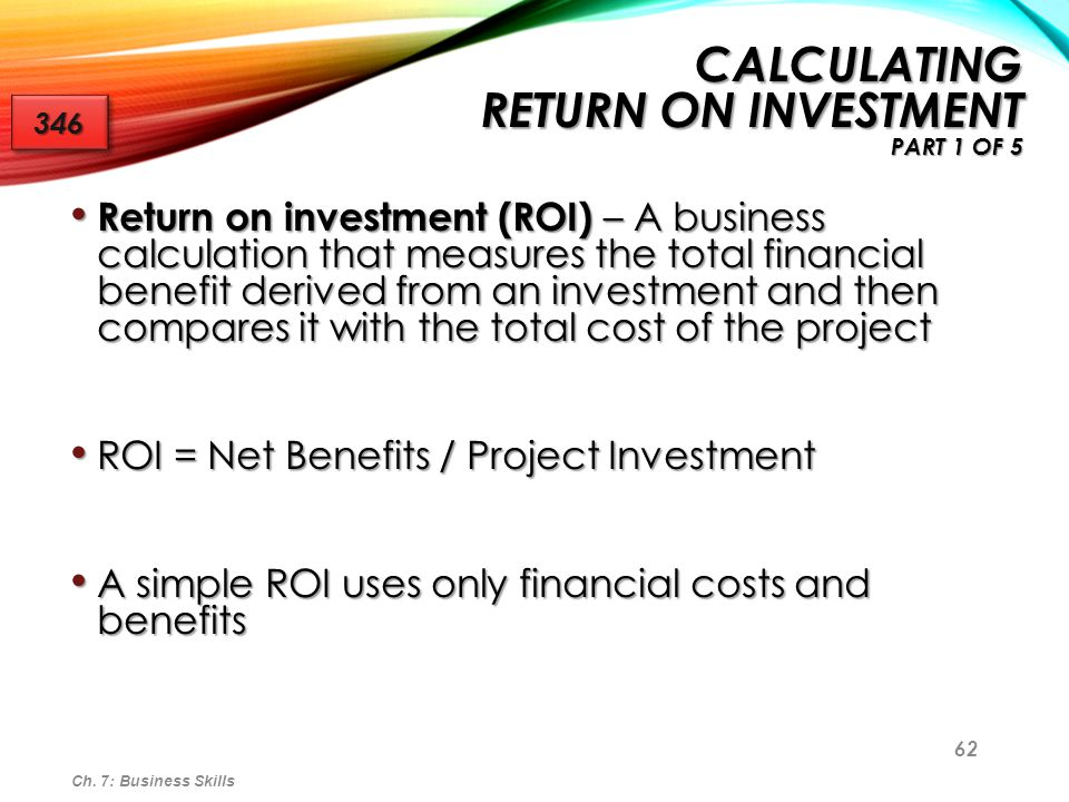 63 CALCULATING RETURN ON INVESTMENT PART 2 OF 5 Calculating ROI can be much more complex as benefits can also be intangible Calculating ROI can be much more complex as benefits can also be intangible Intangible benefits are important and must be taken into consideration Intangible benefits are important and must be taken into consideration ROI typically states the return on investment in percentage terms.