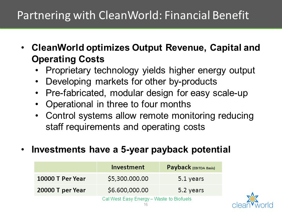 16 Partnering with CleanWorld: Financial Benefit CleanWorld optimizes Output Revenue, Capital and Operating Costs Proprietary technology yields higher energy output Developing markets for other by-products Pre-fabricated, modular design for easy scale-up Operational in three to four months Control systems allow remote monitoring reducing staff requirements and operating costs Investments have a 5-year payback potential InvestmentPayback (EBITDA Basis) T Per Year$5, years T per Year$6.600, years Cal West Easy Energy – Waste to Biofuels