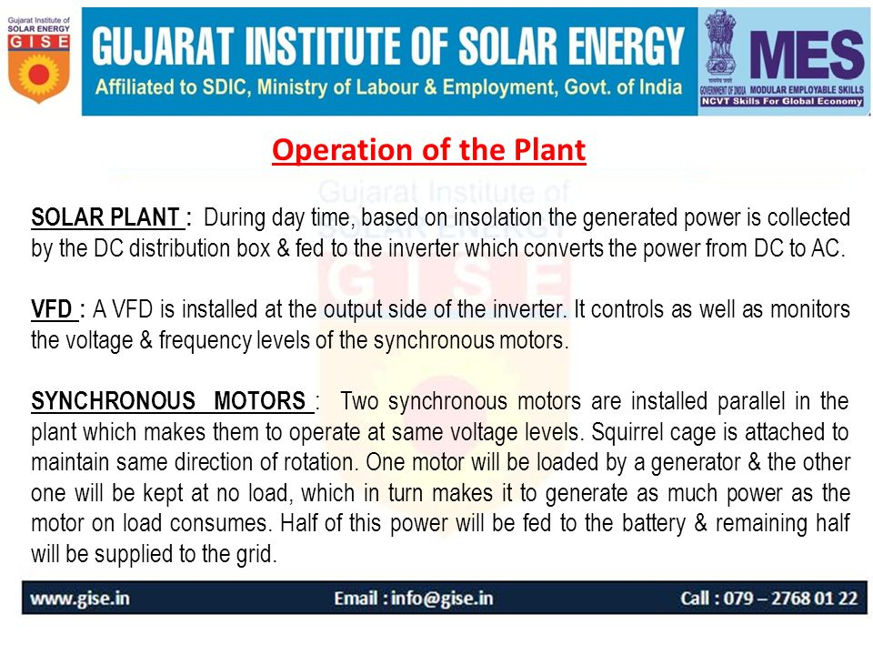 Operation of the Plant SOLAR PLANT : During day time, based on insolation the generated power is collected by the DC distribution box & fed to the inverter which converts the power from DC to AC.