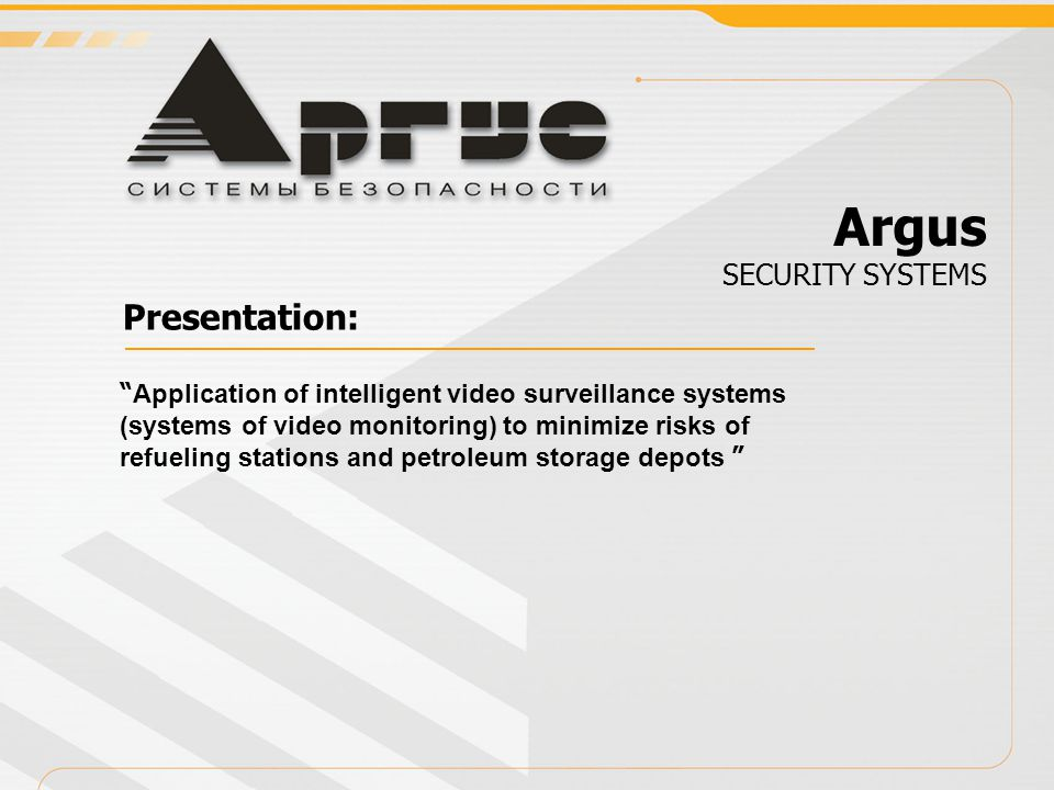 Системы мониторинга Presentation: Application of intelligent video surveillance systems (systems of video monitoring) to minimize risks of refueling stations and petroleum storage depots Argus SECURITY SYSTEMS