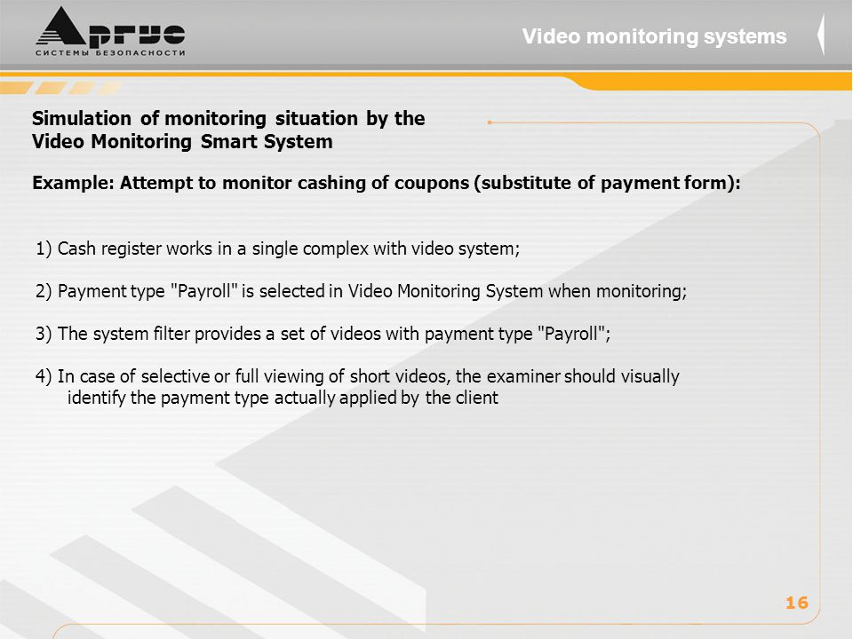 Simulation of monitoring situation by the Video Monitoring Smart System 1) Cash register works in a single complex with video system; 2) Payment type Payroll is selected in Video Monitoring System when monitoring; 3) The system filter provides a set of videos with payment type Payroll ; 4) In case of selective or full viewing of short videos, the examiner should visually identify the payment type actually applied by the client 16 Video monitoring systems Example: Attempt to monitor cashing of coupons (substitute of payment form):