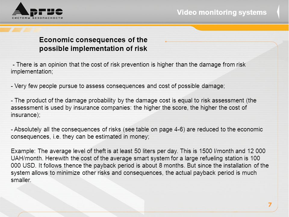 Economic consequences of the possible implementation of risk - There is an opinion that the cost of risk prevention is higher than the damage from risk implementation; - Very few people pursue to assess consequences and cost of possible damage; - The product of the damage probability by the damage cost is equal to risk assessment (the assessment is used by insurance companies: the higher the score, the higher the cost of insurance); - Absolutely all the consequences of risks (see table on page 4-6) are reduced to the economic consequences, i.e.