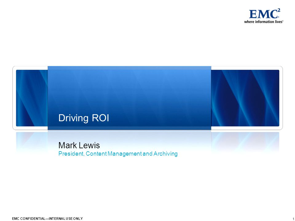1 EMC CONFIDENTIAL—INTERNAL USE ONLY Mark Lewis President, Content Management and Archiving Driving ROI