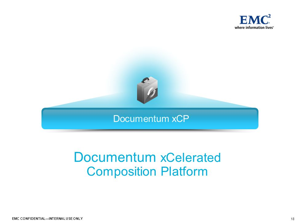 18 EMC CONFIDENTIAL—INTERNAL USE ONLY Documentum xCP Documentum xCelerated Composition Platform