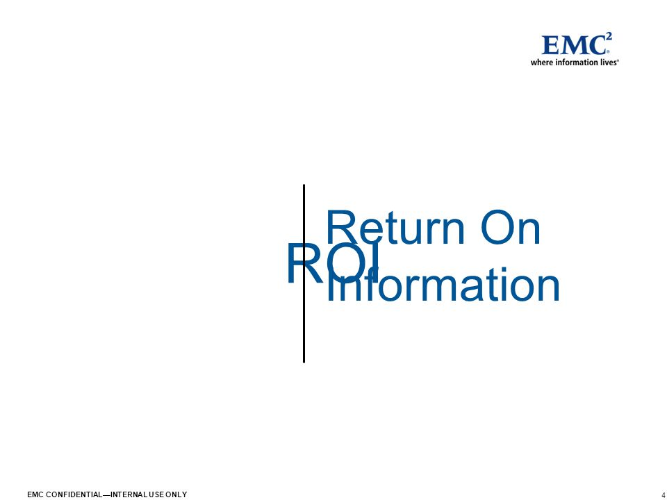 4 EMC CONFIDENTIAL—INTERNAL USE ONLY ROI Return On Information