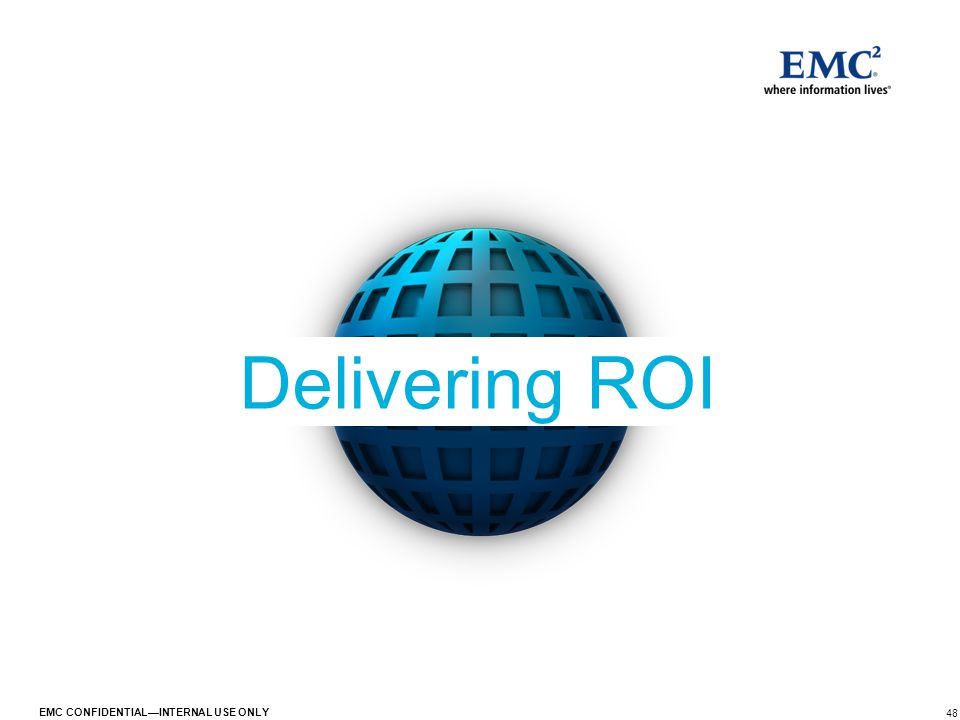 48 EMC CONFIDENTIAL—INTERNAL USE ONLY Delivering ROI