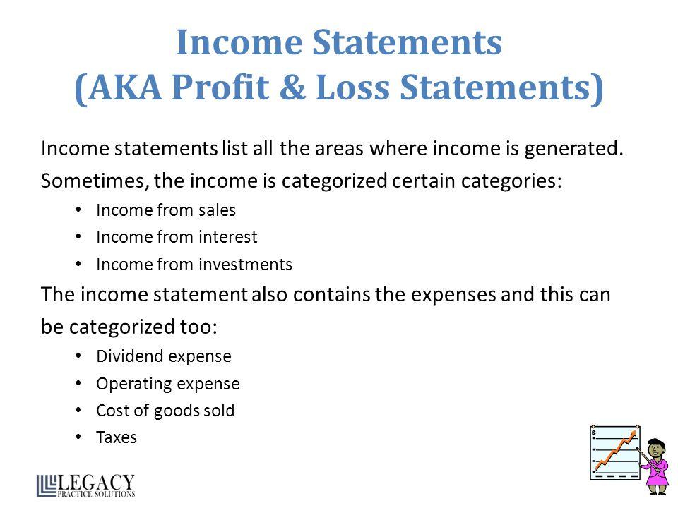 Income Statements (AKA Profit & Loss Statements) Income statements list all the areas where income is generated.