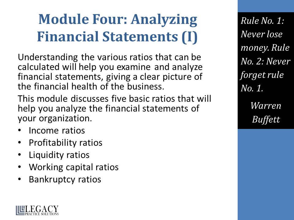 Module Four: Analyzing Financial Statements (I) Understanding the various ratios that can be calculated will help you examine and analyze financial statements, giving a clear picture of the financial health of the business.