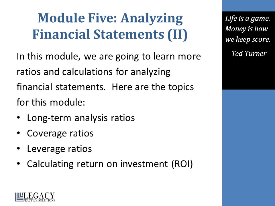 Module Five: Analyzing Financial Statements (II) In this module, we are going to learn more ratios and calculations for analyzing financial statements.